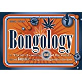Bongology: n. The Art of Creating 35 of the World's Most Bongtastic Marijuana Ingestion Devices