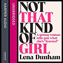 Not That Kind of Girl: A Young Woman Tells You What She's Learned Audiobook by Lena Dunham Narrated by Lena Dunham