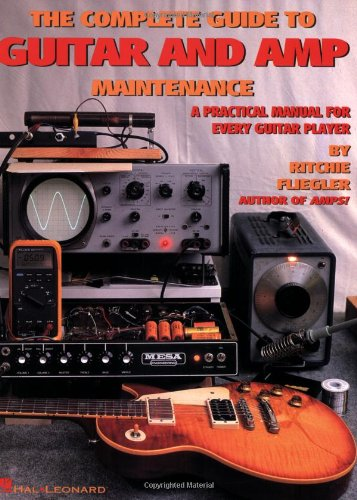 The Complete Guide to Guitar and Amp Maintenance: A Practical Manual for Every Guitar Player