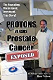 img - for PROTONS versus Prostate Cancer: EXPOSED: Learn what proton beam therapy for prostate cancer is really like from the patient's point of view in complete, uncensored detail. book / textbook / text book