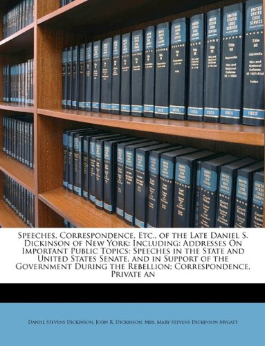 Speeches, Correspondence, Etc., of the Late Daniel S. Dickinson of New York: Including: Addresses On Important Public Topics: Speeches in the State ... the Rebellion; Correspondence, Private an