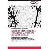 Estudios Ecofisiol Gicos En Lupinus L. de La Alta Monta a Tropical: Adaptaciones fisiológicas y morfoanatómicas...