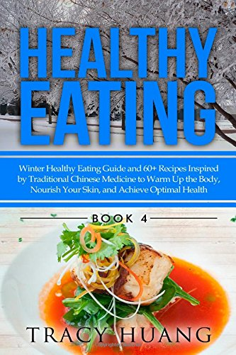 Healthy Eating: Winter Healthy Eating Guide and 60+ Recipes Inspired by Traditional Chinese Medicine to Warm Up the Body, Nourish Your Skin, and Achieve Optimal Health: Volume 4