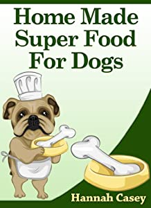 Kindle: HOMEMADE SUPER FOOD FOR DOGS - Super Human Foods Your Dog Will Love - Servings Suggestions - Delicious Recipes - Easy To Make