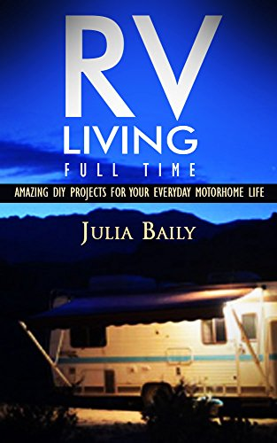 RV Living Full Time. Useful DIY Projects For Your Everyday Motorhome Life!: (rving full time, rv living, how to live in a car, how to live in a car van ... true, rv camping secrets, rv camping tips,)