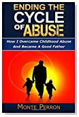 Ending The Cycle Of Abuse: How I Overcame Childhood Abuse And Became A Good Father