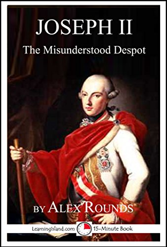 Alex Rounds - Joseph II of Austria: The Misunderstood Despot: A 15-Minute Biography
