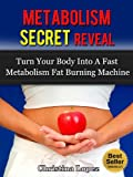 Metabolism Secret Reveal: Turn Your Body Into A Fast Metabolism Fat Burning Machine: The fast metabolism diet for rapid weight loss (Fast Metabolism for Weight Loss Book 1)