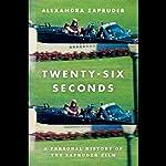 Twenty-Six Seconds: A Personal History of the Zapruder Film | Alexandra Zapruder