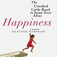 Happiness: A Memoir: The Crooked Little Road to Semi-Ever After Audiobook by Heather Harpham Narrated by Heather Harpham