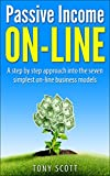 Passive Income On Line: A step by step approach into the seven simplest on-line business models (Passive Income, Internet Marketing, Online Business, Financial ... Email Marketing, Affiliate Marketing)