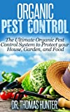 Organic Pest Control: The Ultimate Organic Pest Control System to Protect Your House, Garden, and Food (Organic Gardening - How to Guide on Natural Pest Control and Growing Your Own Food)