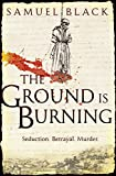 The Ground is Burning: Seduction, Betrayal, Murder Samuel Black