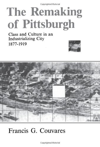 The Remaking of Pittsburgh: Class and Culture in an Industrializing City 1877-1919 (Suny Series in American Social Histo