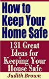 How to Keep Your Home Safe - 131 Great Ideas for Keeping Your House Safe