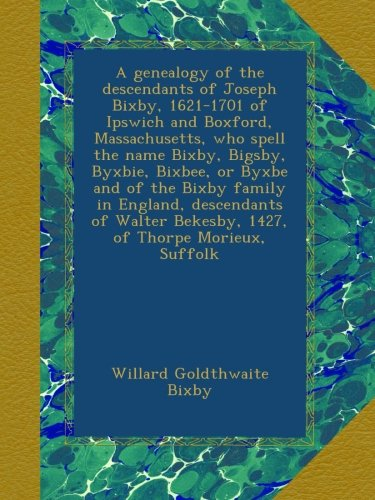 A genealogy of the descendants of Joseph Bixby, 1621-1701 of Ipswich and Boxford, Massachusetts, who spell the name Bixby, Bigsby, Byxbie, Bixbee, or. Bekesby, 1427, of Thorpe Morieux, Suffolk