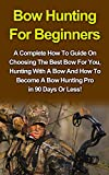 Bow Hunting For Beginners: A Complete How To Guide On Choosing The Best Bow For You, Hunting With A Bow And How To Become A Bow Hunting Pro As Soon As ... Deer Hunting, Mastering Bow Hunting)