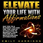 Elevate Your Life with Affirmations: Say Yes to a Blessed Life and Use the Law of Attraction to Manifest Your Dreams with Meditation and Affirmations | Emily Harrison