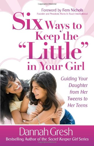 """Six Ways to Keep the """"Little"""" in Your Girl: Guiding Your Daughter from Her Tweens to Her Teens (Secret Keeper Girl® Series)"""