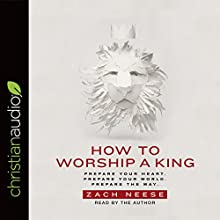 How to Worship a King: Prepare Your Heart. Prepare Your World. Prepare the Way. Audiobook by Zach Neese Narrated by Zach Neese