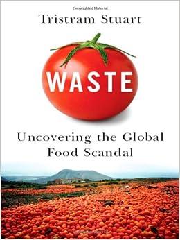 Waste: Uncovering the Global Food Scandal: Tristram Stuart