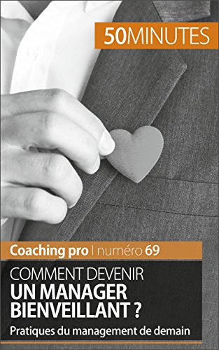 Comment devenir un manager bienveillant ?: Pratiques du management de demain (Coaching pro t. 69)