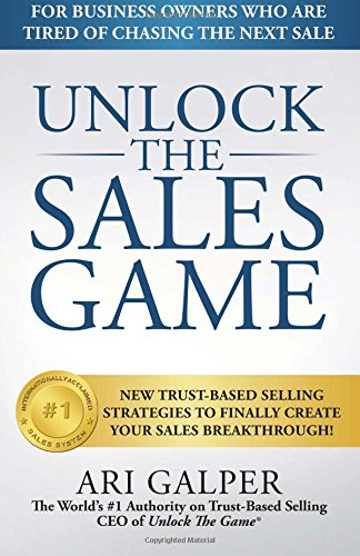 Unlock The Sales Game: New Trust-Based Selling Strategies To Finally Create Your Sales Breakthrough
