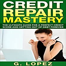 Credit Repair Mastery: The Ultimate Guide for a Perfect Credit Score and Getting Out of Debt Forever (       UNABRIDGED) by Gustavo Lopez Narrated by Stephanie King