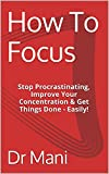 How To Focus: Stop Procrastinating, Improve Your Concentration & Get Things Done - Easily!
