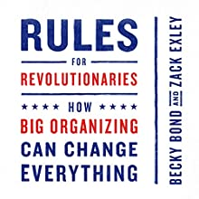 Rules for Revolutionaries: How Big Organizing Can Change Everything Audiobook by Becky Bond, Zack Exley Narrated by Tia Rider Sorensen