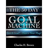 The 30 Day Goal Machine: Got a Goal? Here's Your Map!