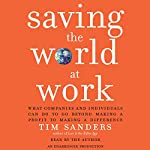 Saving the World at Work: What Companies and Individuals Can Do to Go Beyond Making a Profit to Making a Difference | Tim Sanders