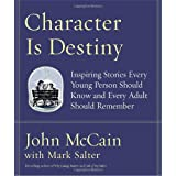 Character Is Destiny: Inspiring Stories Every Young Person Should Know and Every Adult Should Remember ~ John McCain