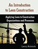 An Introduction to Lean Construction: Applying Lean to Construction Organizations and Processes