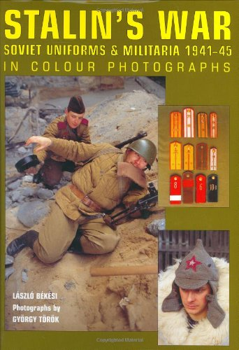 Stalin's War: Soviet Uniforms & Militaria 1941-45 in Colour Photographs
