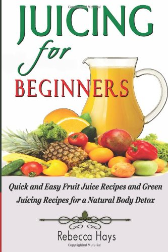 Juicing for Beginners: Quick and Easy Fruit Juice Recipes and Green Juicing Recipes for a Natural Body Detox by Rebecca Hays