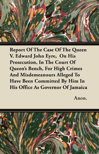 Report Of The Case Of The Queen V. Edward John Eyre,  On His Prosecution, In The Court Of Queen's Bench, For High Crimes And Misdemeanours Alleged To ... By Him In His Office As Governor Of Jamaica