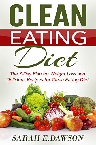 Clean Eating: Clean Eating Diet: The 7-Day Plan for Weight Loss & Delicious Recipes for Clean Eating Diet (Clean Eating, Weight Loss, Healthy Diet, Healthy ... Paleo Diet, Lose Weight Fast, Flat Belly) by Sarah E. Dawson