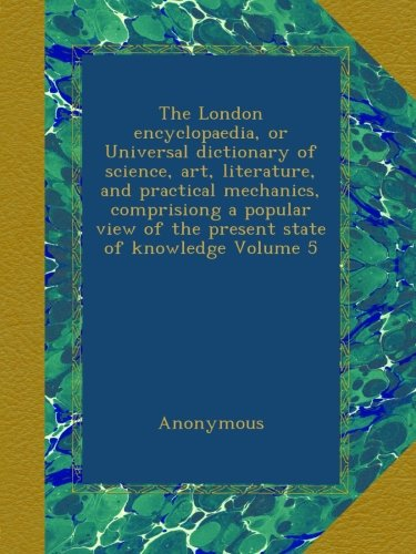 The London encyclopaedia, or Universal dictionary of science, art, literature, and practical mechanics, comprisiong a popular view of the present state of knowledge Volume 5