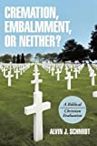 Cremation, Embalmment, or Neither?: A Biblical/Christian Evaluation