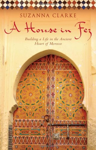 House in Fez: Building a Life in the Ancient Heart of Morocco
