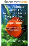 The Ultimate Guide To Keeping Discus Tropical Fish Within Your Aquarium: Learn How To Take Care Of These Stunning Cichlids Using These Proven Tips & Strategies (English Edition)