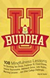 img - for Buddha U: 108 Mindfulness Lessons for Surviving Test Stress, Freshman 15, Friend Drama, Insane Roommates, Awkward Dates, Late Nights, Morning Lectures...and Other College Challenges book / textbook / text book