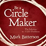 Be a Circle Maker: The Solution to 10,000 Problems | Mark Batterson