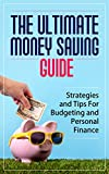 The Ultimate Money Saving Guide: Strategies and Tips For Budgeting and Personal Finance [Money, Personal Finance, Budgeting]