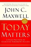 Today Matters: 12 Daily Practices to Guarantee Tomorrow's Success (0446693111) by Maxwell, John C.