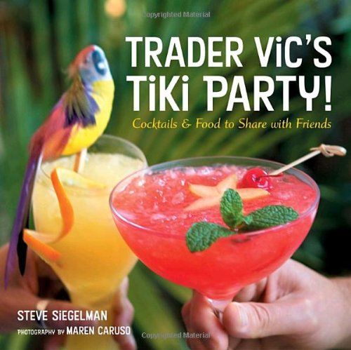 Trader Vic's Tiki Party!: Cocktails and Food to Share with Friends by Stephen Siegelman