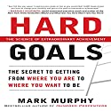 Hard Goals: The Secret to Getting from Where You Are to Where You Want to Be (       UNABRIDGED) by Mark Murphy Narrated by Tom Perkins