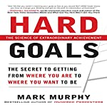 Hard Goals: The Secret to Getting from Where You Are to Where You Want to Be | Mark Murphy