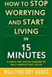 img - for How to Stop Worrying and Start Living in 15 Minutes: A Simple Time-Saving Summary of Dale Carnegie's Time-Tested Methods For Conquering Worry book / textbook / text book